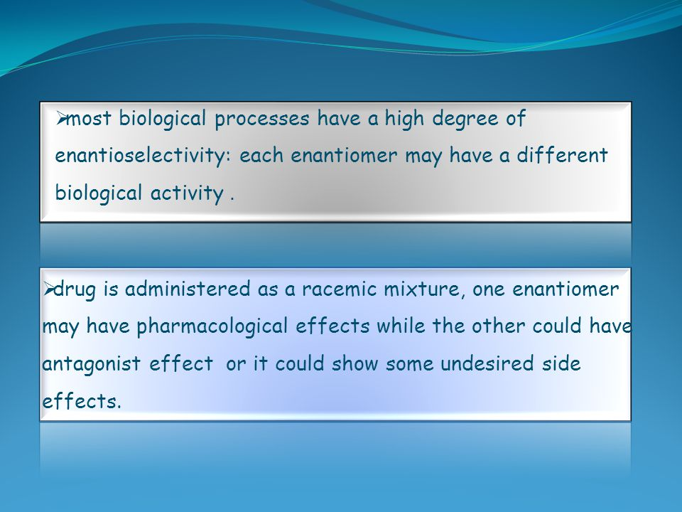  most biological processes have a high degree of enantioselectivity: each enantiomer may have a different biological activity.  drug is administered