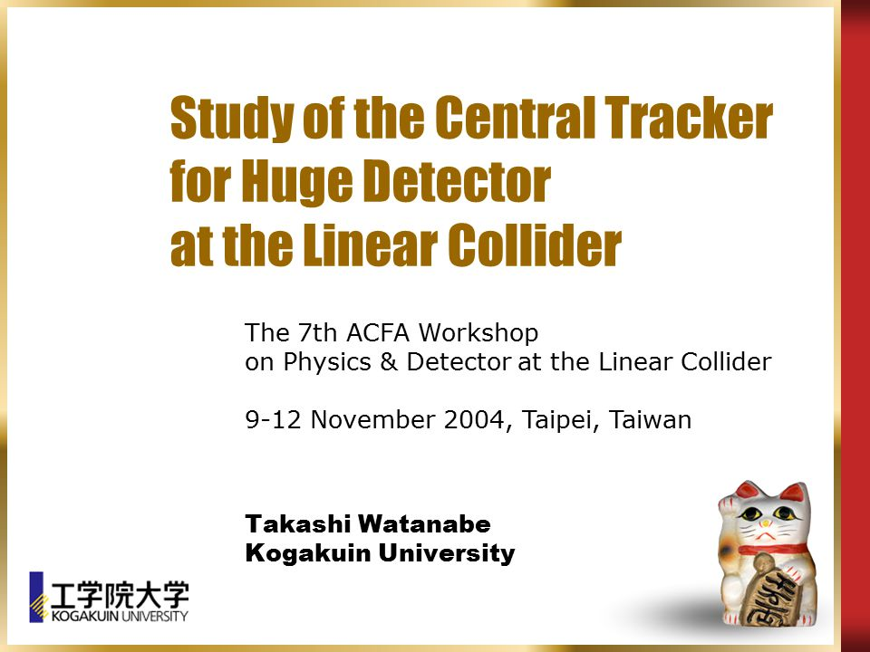 Study of the Central Tracker for Huge Detector at the Linear Collider Takashi Watanabe Kogakuin University The 7th ACFA Workshop on Physics & Detector