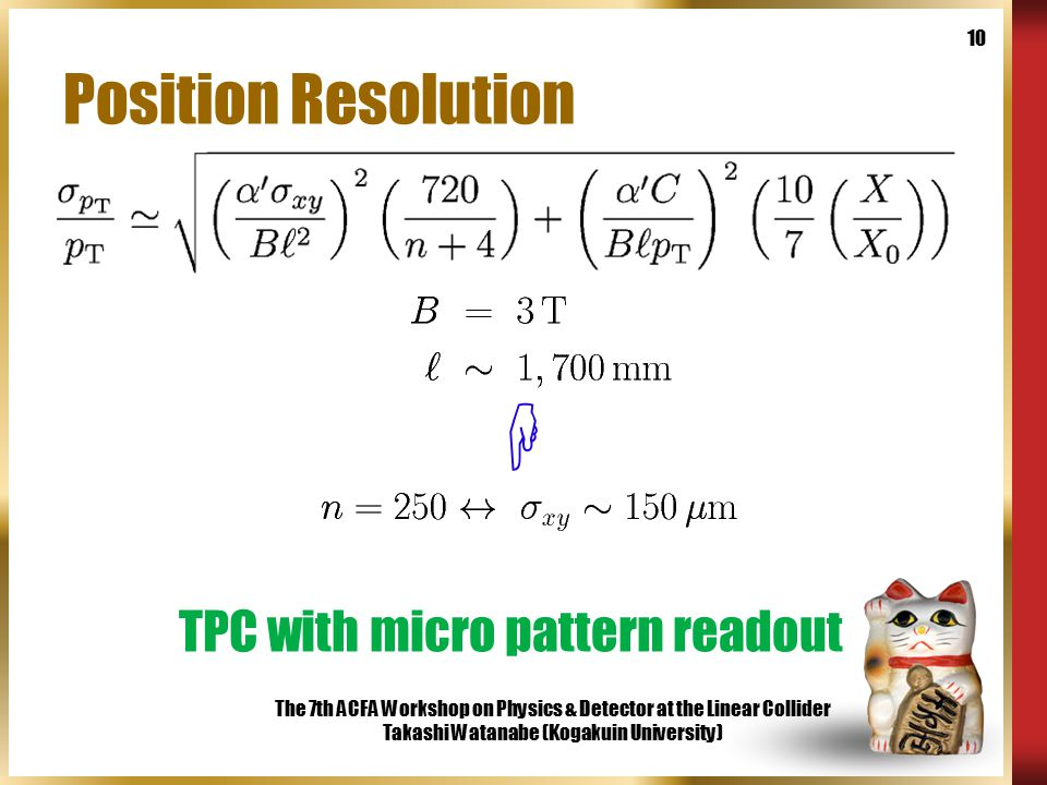 The 7th ACFA Workshop on Physics & Detector at the Linear Collider Takashi Watanabe (Kogakuin University) 10 Position Resolution  TPC with micro pattern readout