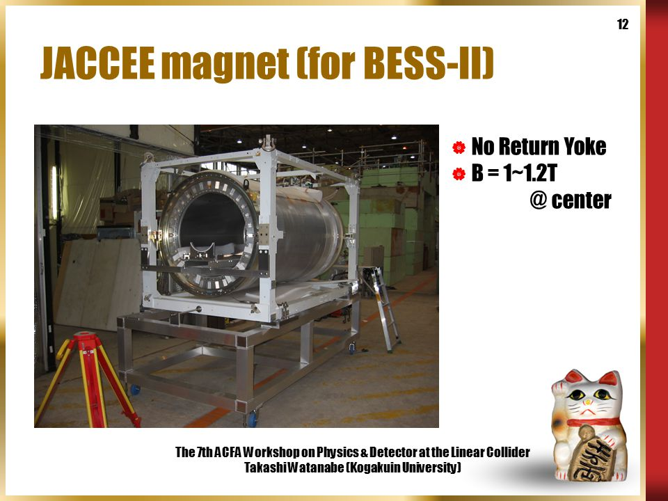 The 7th ACFA Workshop on Physics & Detector at the Linear Collider Takashi Watanabe (Kogakuin University) 12 JACCEE magnet (for BESS-II)  No Return Yoke  B = 1~1.2T @ center
