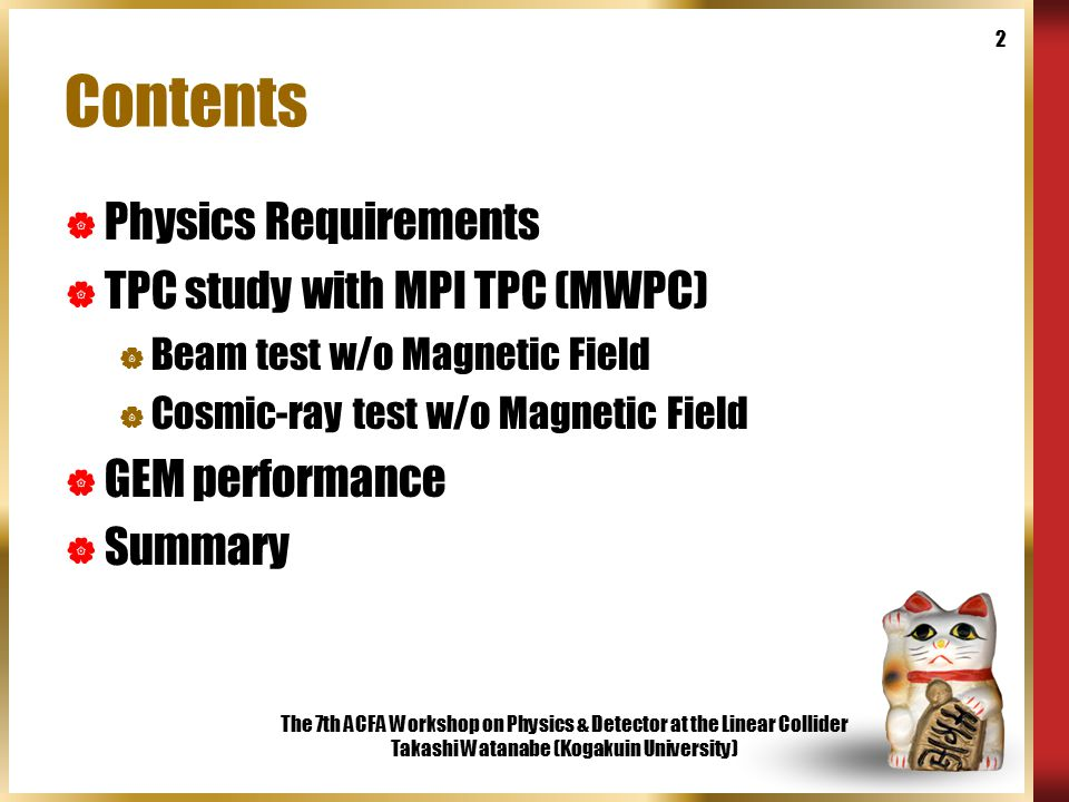 The 7th ACFA Workshop on Physics & Detector at the Linear Collider Takashi Watanabe (Kogakuin University) 2 Contents  Physics Requirements  TPC study with MPI TPC (MWPC)  Beam test w/o Magnetic Field  Cosmic-ray test w/o Magnetic Field  GEM performance  Summary