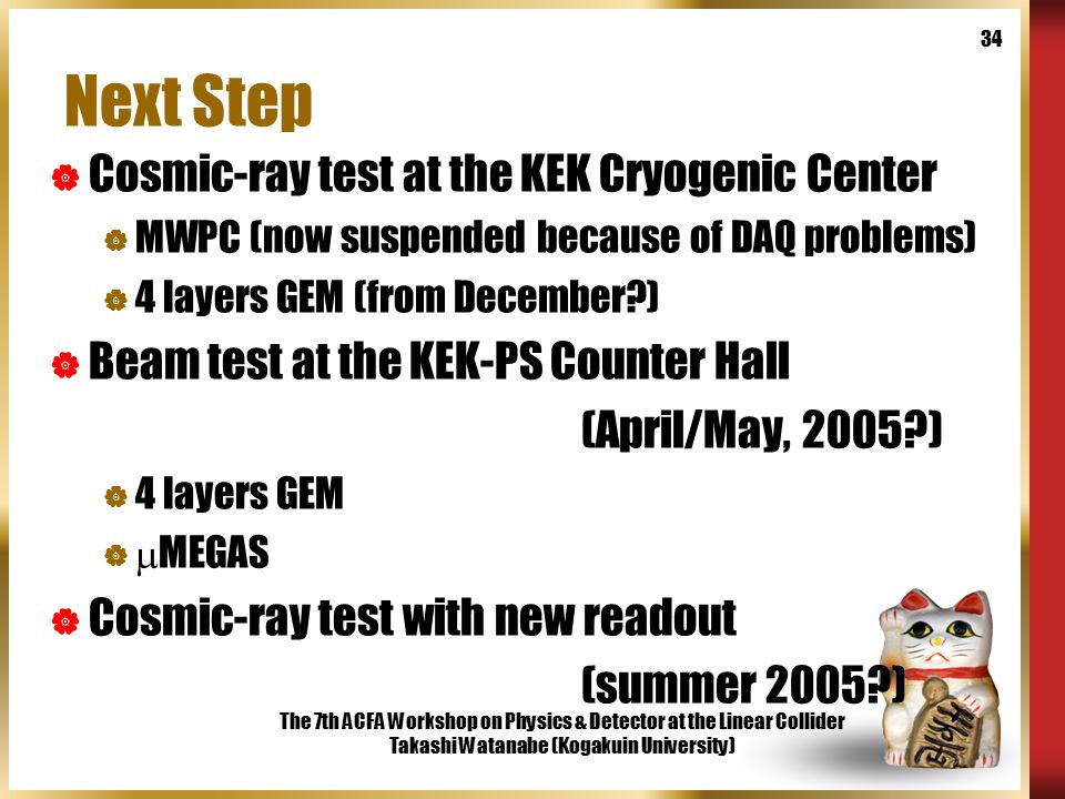 The 7th ACFA Workshop on Physics & Detector at the Linear Collider Takashi Watanabe (Kogakuin University) 34 Next Step  Cosmic-ray test at the KEK Cryogenic Center  MWPC (now suspended because of DAQ problems)  4 layers GEM (from December )  Beam test at the KEK-PS Counter Hall (April/May, 2005 )  4 layers GEM   MEGAS  Cosmic-ray test with new readout (summer 2005 )