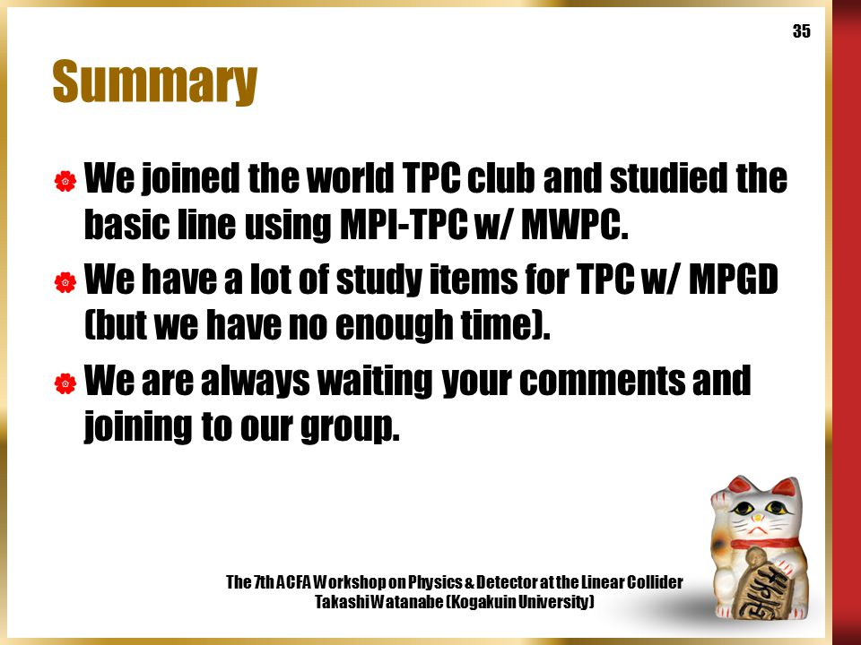 The 7th ACFA Workshop on Physics & Detector at the Linear Collider Takashi Watanabe (Kogakuin University) 35 Summary  We joined the world TPC club and studied the basic line using MPI-TPC w/ MWPC.