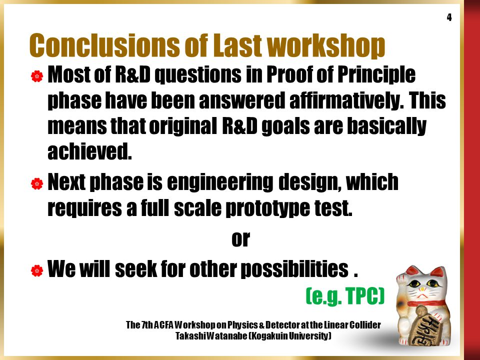 The 7th ACFA Workshop on Physics & Detector at the Linear Collider Takashi Watanabe (Kogakuin University) 4 Conclusions of Last workshop  Most of R&D questions in Proof of Principle phase have been answered affirmatively.