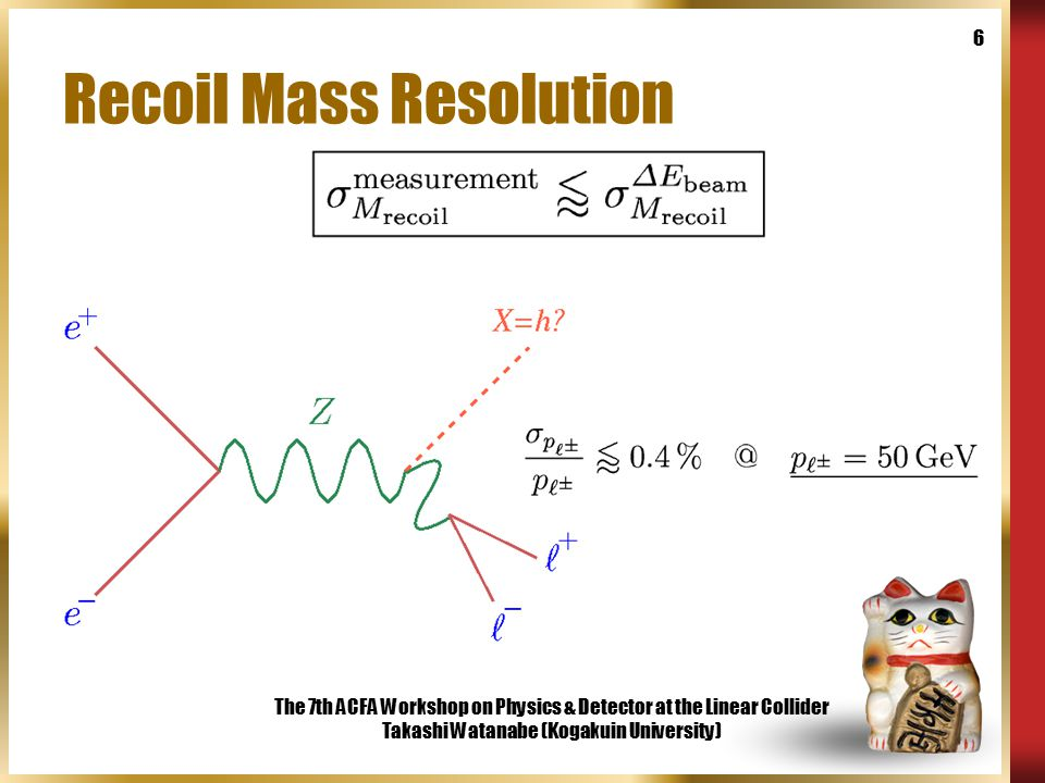 The 7th ACFA Workshop on Physics & Detector at the Linear Collider Takashi Watanabe (Kogakuin University) 6 Recoil Mass Resolution