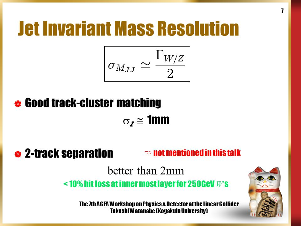 The 7th ACFA Workshop on Physics & Detector at the Linear Collider Takashi Watanabe (Kogakuin University) 7 Jet Invariant Mass Resolution  Good track-cluster matching  z  1mm  2-track separation better than 2mm < 10% hit loss at inner most layer for 250GeV W ' s  not mentioned in this talk