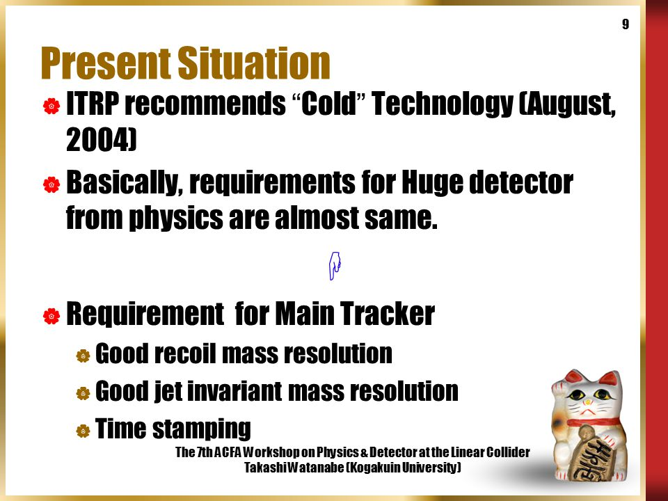"""The 7th ACFA Workshop on Physics & Detector at the Linear Collider Takashi Watanabe (Kogakuin University) 9 Present Situation  ITRP recommends """" Cold"""