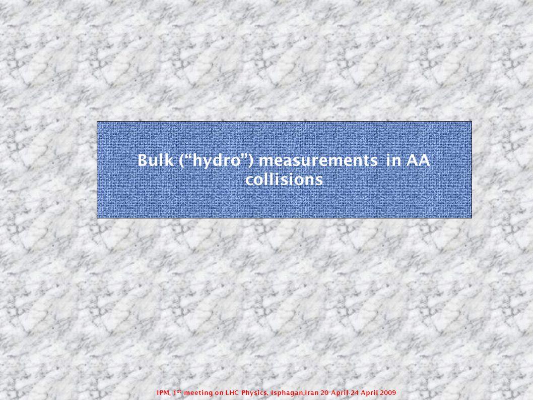 IPM, 1 st meeting on LHC Physics, Isphagan,Iran 20 April-24 April 2009 Bulk ( hydro ) measurements in AA collisions