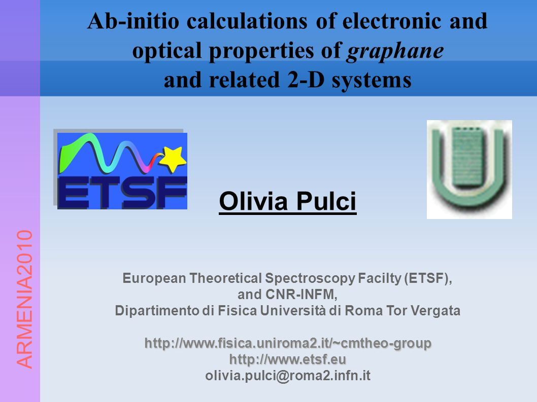 ARMENIA2010 Ab-initio calculations of electronic and optical properties of graphane and related 2-D systems Olivia Pulci European Theoretical Spectroscopy Facilty (ETSF), and CNR-INFM, Dipartimento di Fisica Università di Roma Tor Vergatahttp://www.fisica.uniroma2.it/~cmtheo-grouphttp://www.etsf.eu olivia.pulci@roma2.infn.it