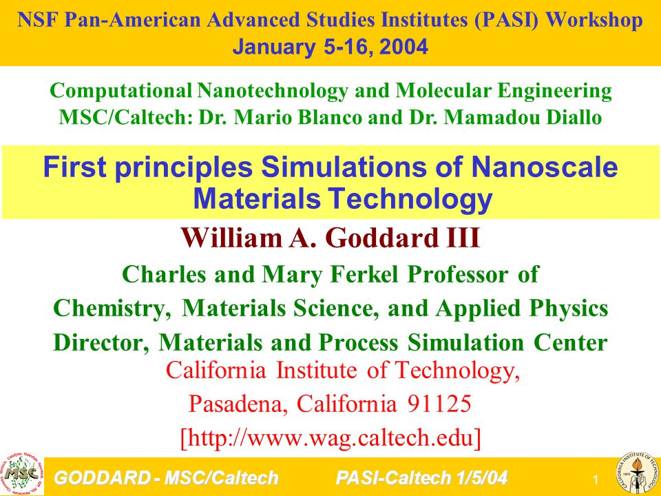 GODDARD - MSC/Caltech PASI-Caltech 1/5/04 12 Method Developments in MSC Quantum Mechanics Solvation (Poisson-Boltzmann) Periodic Systems (Gaussians) New Functionals DFT (bond breaking) Quantum Monte Carlo methods Time Dependent DFT (optical spectra) Force Fields Polarizable, Charge Transfer Describe Chemical Reactions Describe Phase Transitions Mixed Metal, Ceramic, Polymer MesoScale Dynamics Coarse Grained FF Kinetic Monte Carlo (Gas Diffusion, Epitaxial Growth) Hybrid MD and Meso Dynamics Tribology Utilization: Integrated, Web-based Molecular Dynamics Non-Equilibrium Dynamics –Viscosity, rheology –Thermal Conductivity Solvation Forces (continuum Solv) –surface tension, contact angles Hybrid QM/MD Plasticity –Formation Twins, Dislocations –Crack Initiation Interfacial Energies Process Simulation Vapor-Liquid Equilibria Reaction Networks Method Development critical to progress Generally not supported by US government or industry