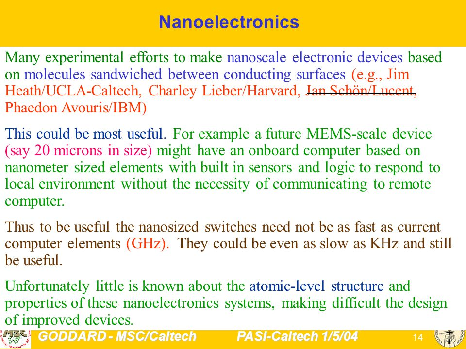 GODDARD - MSC/Caltech PASI-Caltech 1/5/04 14 Nanoelectronics Many experimental efforts to make nanoscale electronic devices based on molecules sandwiched between conducting surfaces (e.g., Jim Heath/UCLA-Caltech, Charley Lieber/Harvard, Jan Schön/Lucent, Phaedon Avouris/IBM) This could be most useful.