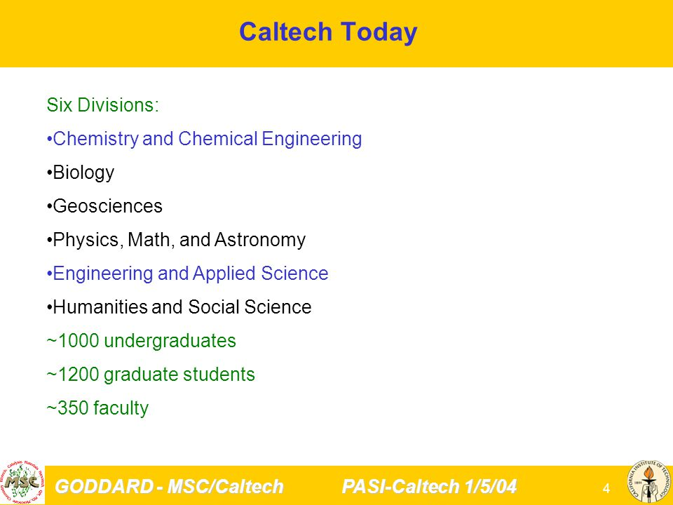 GODDARD - MSC/Caltech PASI-Caltech 1/5/04 4 Caltech Today Six Divisions: Chemistry and Chemical Engineering Biology Geosciences Physics, Math, and Astronomy Engineering and Applied Science Humanities and Social Science ~1000 undergraduates ~1200 graduate students ~350 faculty