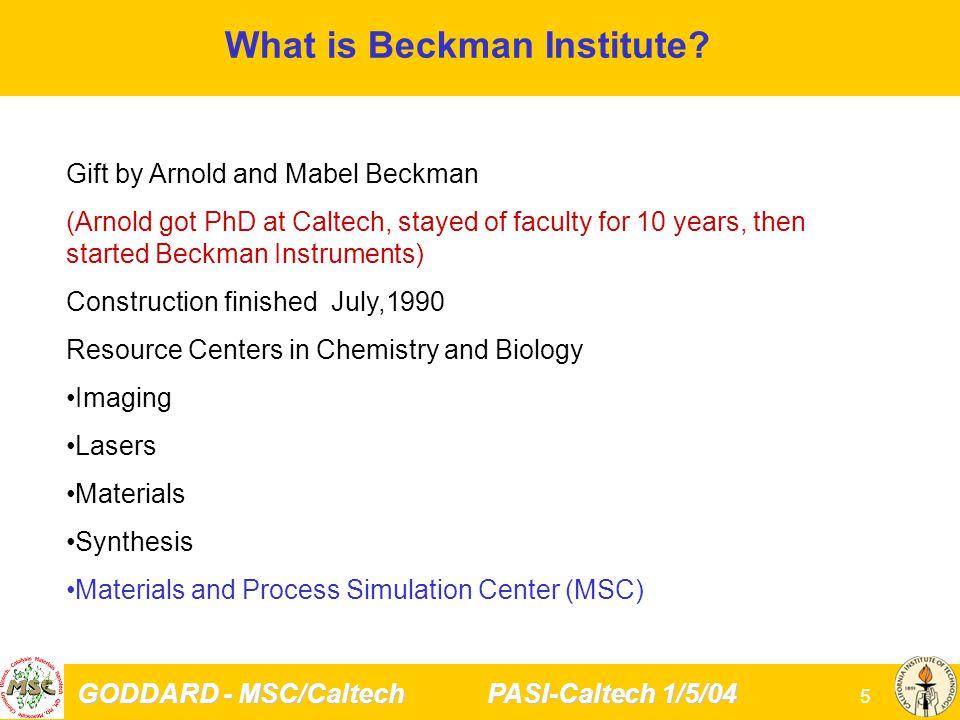 GODDARD - MSC/Caltech PASI-Caltech 1/5/04 5 What is Beckman Institute.