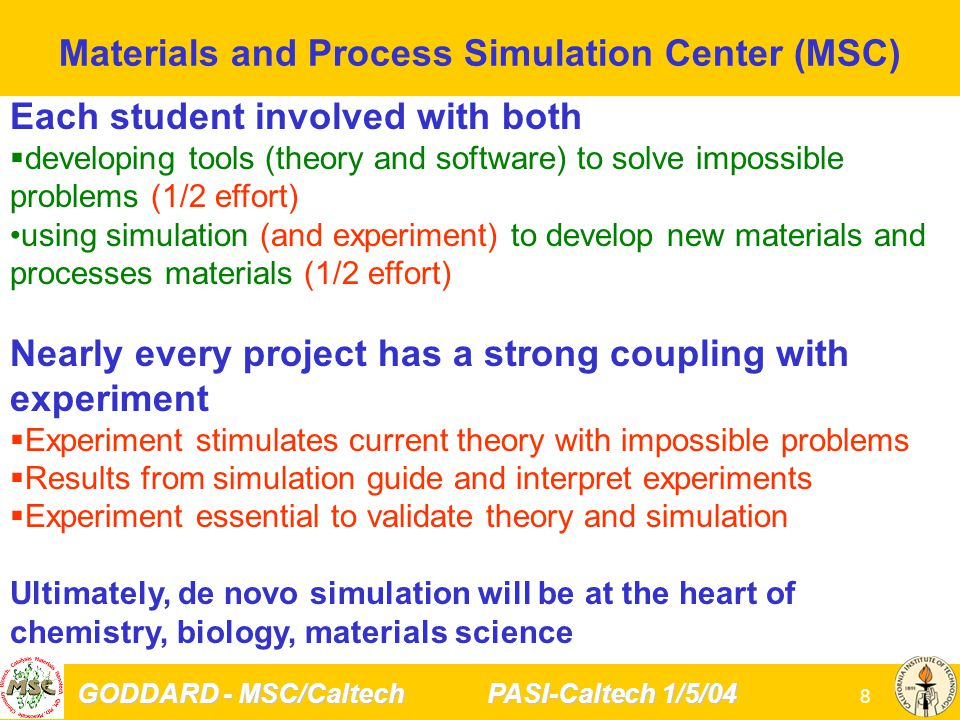 GODDARD - MSC/Caltech PASI-Caltech 1/5/04 9 Theory Essential to solve Grand Challenges in Technology Materials Science: Nanoscale Technology Opportunity: Tremendous potential for new functional materials (artificial machines smaller than cells) Problems: Synthesis, Characterization, Design Need Multiscale Modeling: couple time/length scales from electrons/atoms to manufacturing Biology: Protein Folding: Predict all structures of life Opportunity Will soon have Genomes for All Life Now: Over 700,000 genes but only ~10,000 protein structures Problem: experiment can do only ~ 2000/year ($200 million) Need: Prediction of Reliable Protein Structure and Function for 1,000,000 proteins Chemistry: Methane (CH 4 ) Activation, Gas to Liquid Opportunity Enormous reserves of CH 4 for energy, chemicals, and materials, mostly wasted Problem: no efficient, selective, low temperature catalyst Need: Predictive Mechanism to predict new catalysts First Principles Theory will lead developments of new technologies in 21 st Century