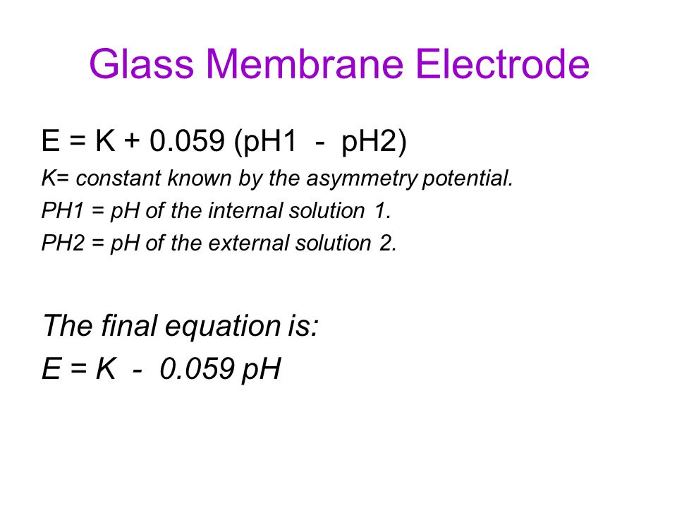 Measurement of pH (cont.) E cell = E° cell - (0.0591)log[H + ] + constant E cell is directly proportional to log [H + ] electrode