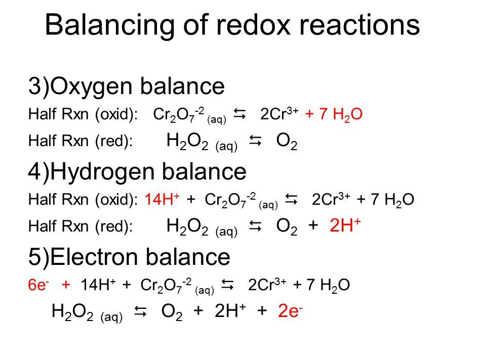Balancing of redox reactions H 2 O 2 (aq) + Cr 2 O 7 -2 (aq )  Cr 3+ (aq) + O 2 (g) Redox reaction ====================================== 1)write 2 h