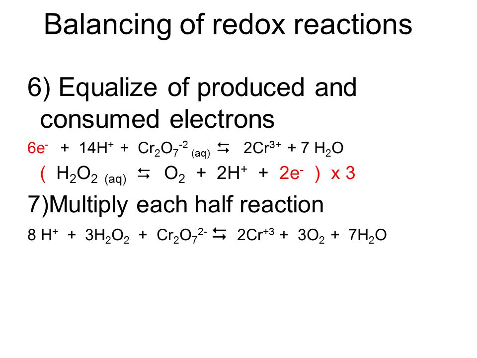 Balancing of redox reactions 3)Oxygen balance Half Rxn (oxid): Cr 2 O 7 -2 (aq)  2Cr 3+ + 7 H 2 O Half Rxn (red): H 2 O 2 (aq)  O 2 4)Hydrogen balan