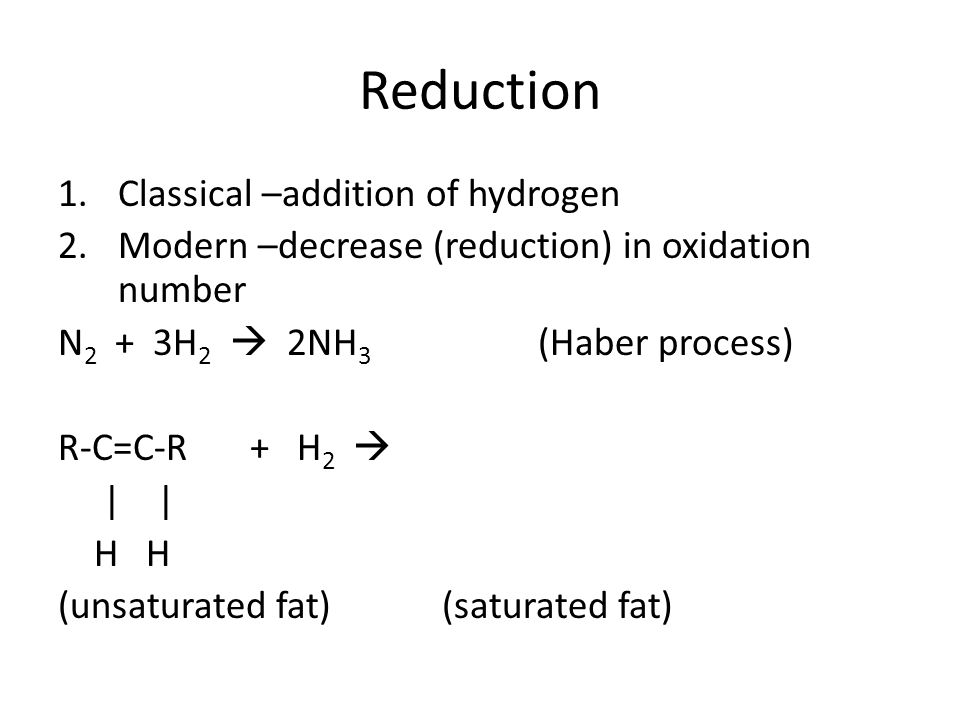 Reduction 1.Classical –addition of hydrogen 2.Modern –decrease (reduction) in oxidation number N 2 + 3H 2  2NH 3 (Haber process) R-C=C-R+ H 2  | | H H (unsaturated fat)(saturated fat)