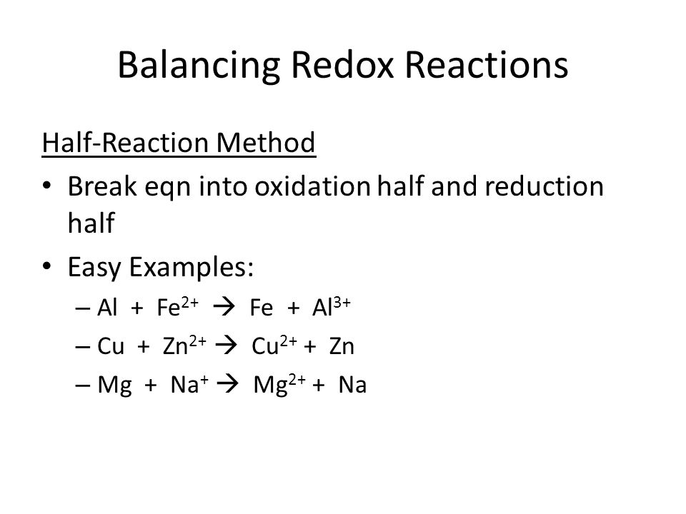 Balancing Redox Reactions Half-Reaction Method Break eqn into oxidation half and reduction half Easy Examples: – Al + Fe 2+  Fe + Al 3+ – Cu + Zn 2+  Cu 2+ + Zn – Mg + Na +  Mg 2+ + Na