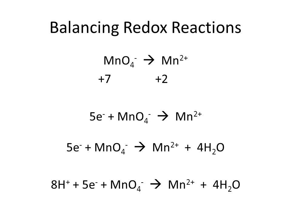 Balancing Redox Reactions MnO 4 -  Mn 2+ +7 +2 5e - + MnO 4 -  Mn 2+ 5e - + MnO 4 -  Mn 2+ + 4H 2 O 8H + + 5e - + MnO 4 -  Mn 2+ + 4H 2 O