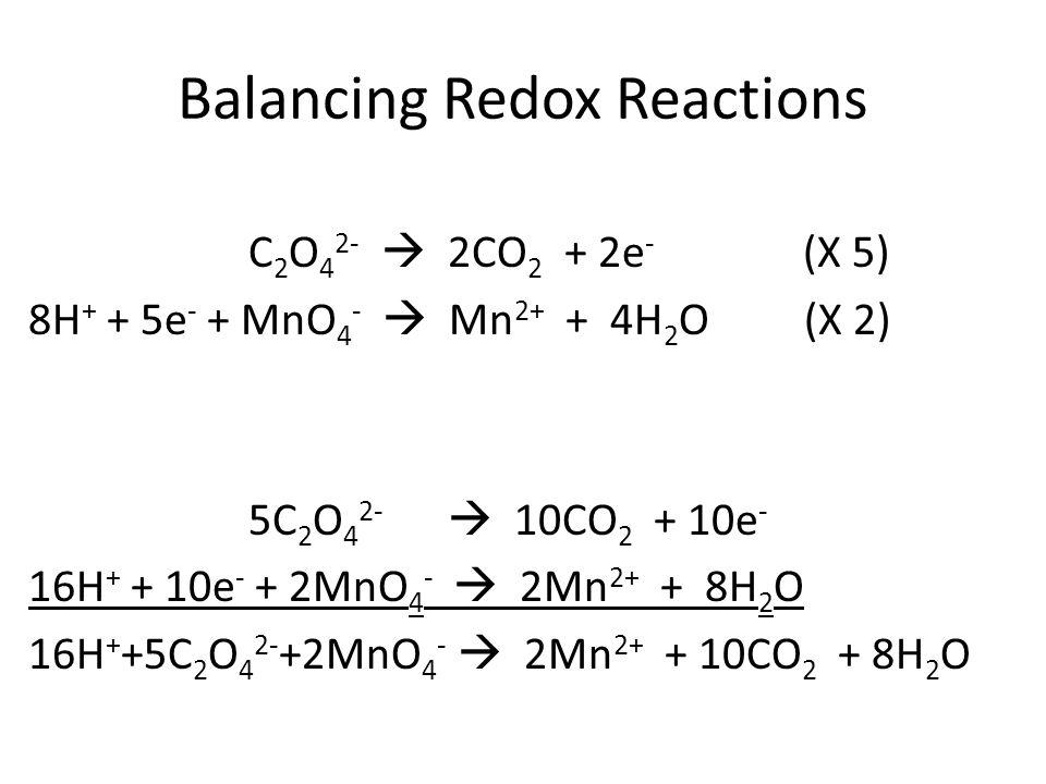 Balancing Redox Reactions C 2 O 4 2-  2CO 2 + 2e - (X 5) 8H + + 5e - + MnO 4 -  Mn 2+ + 4H 2 O (X 2) 5C 2 O 4 2-  10CO 2 + 10e - 16H + + 10e - + 2MnO 4 -  2Mn 2+ + 8H 2 O 16H + +5C 2 O 4 2- +2MnO 4 -  2Mn 2+ + 10CO 2 + 8H 2 O