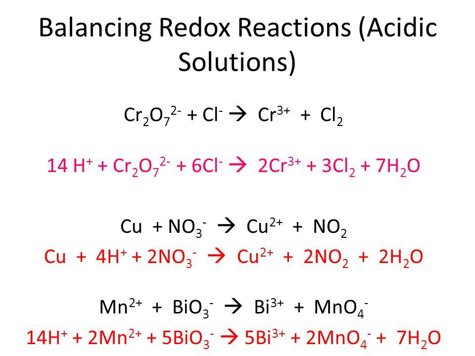 Balancing Redox Reactions (Acidic Solutions) Cr 2 O 7 2- + Cl -  Cr 3+ + Cl 2 14 H + + Cr 2 O 7 2- + 6Cl -  2Cr 3+ + 3Cl 2 + 7H 2 O Cu + NO 3 -  Cu 2+ + NO 2 Cu + 4H + + 2NO 3 -  Cu 2+ + 2NO 2 + 2H 2 O Mn 2+ + BiO 3 -  Bi 3+ + MnO 4 - 14H + + 2Mn 2+ + 5BiO 3 -  5Bi 3+ + 2MnO 4 - + 7H 2 O