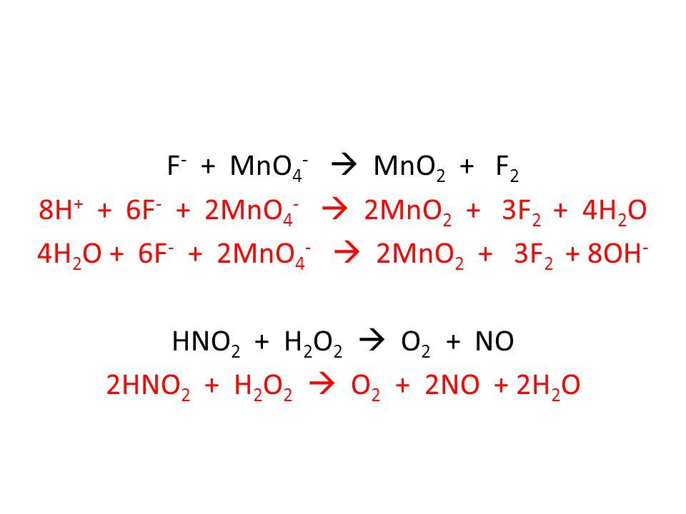 F - + MnO 4 -  MnO 2 + F 2 8H + + 6F - + 2MnO 4 -  2MnO 2 + 3F 2 + 4H 2 O 4H 2 O + 6F - + 2MnO 4 -  2MnO 2 + 3F 2 + 8OH - HNO 2 + H 2 O 2  O 2 + NO 2HNO 2 + H 2 O 2  O 2 + 2NO + 2H 2 O