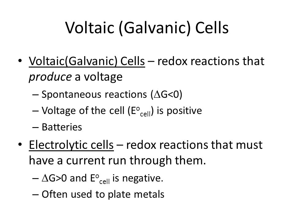 Voltaic (Galvanic) Cells Voltaic(Galvanic) Cells – redox reactions that produce a voltage – Spontaneous reactions (  G<0) – Voltage of the cell (E o cell ) is positive – Batteries Electrolytic cells – redox reactions that must have a current run through them.
