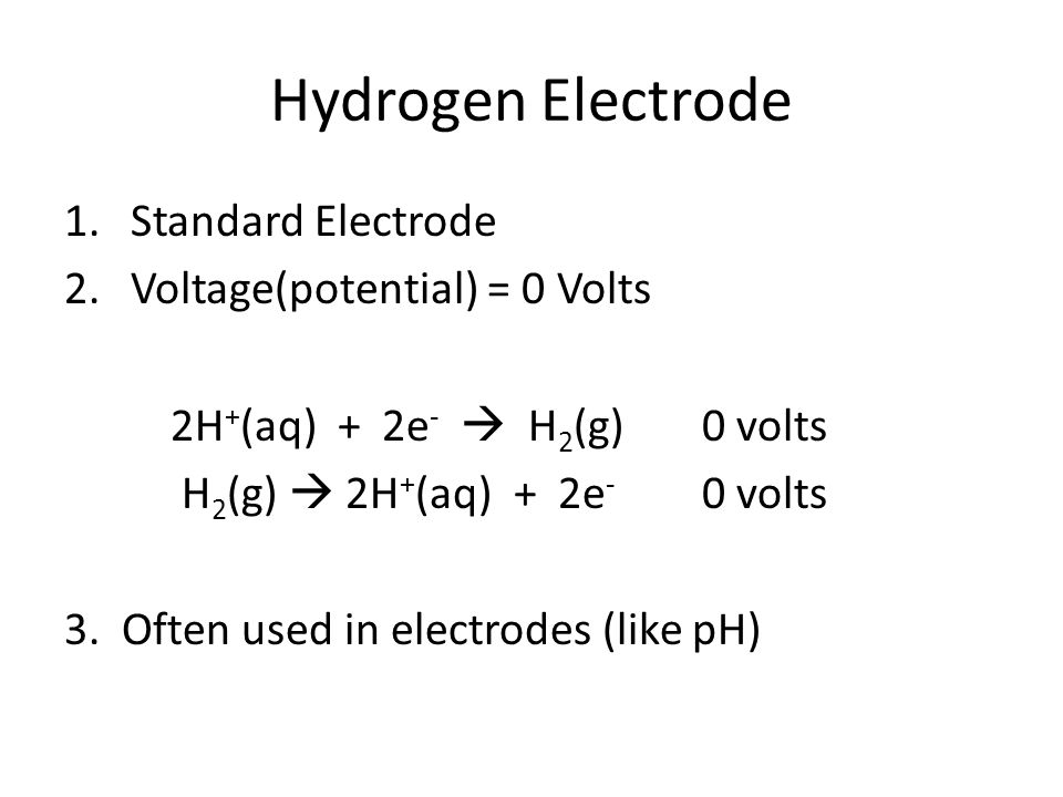 Hydrogen Electrode 1.Standard Electrode 2.Voltage(potential) = 0 Volts 2H + (aq) + 2e -  H 2 (g)0 volts H 2 (g)  2H + (aq) + 2e - 0 volts 3.