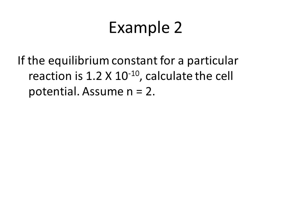 Example 2 If the equilibrium constant for a particular reaction is 1.2 X 10 -10, calculate the cell potential.