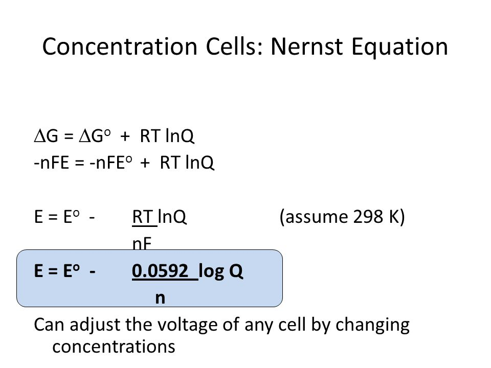 Concentration Cells: Nernst Equation  G =  G o + RT lnQ -nFE = -nFE o + RT lnQ E = E o -RT lnQ(assume 298 K) nF E = E o -0.0592 log Q n Can adjust the voltage of any cell by changing concentrations