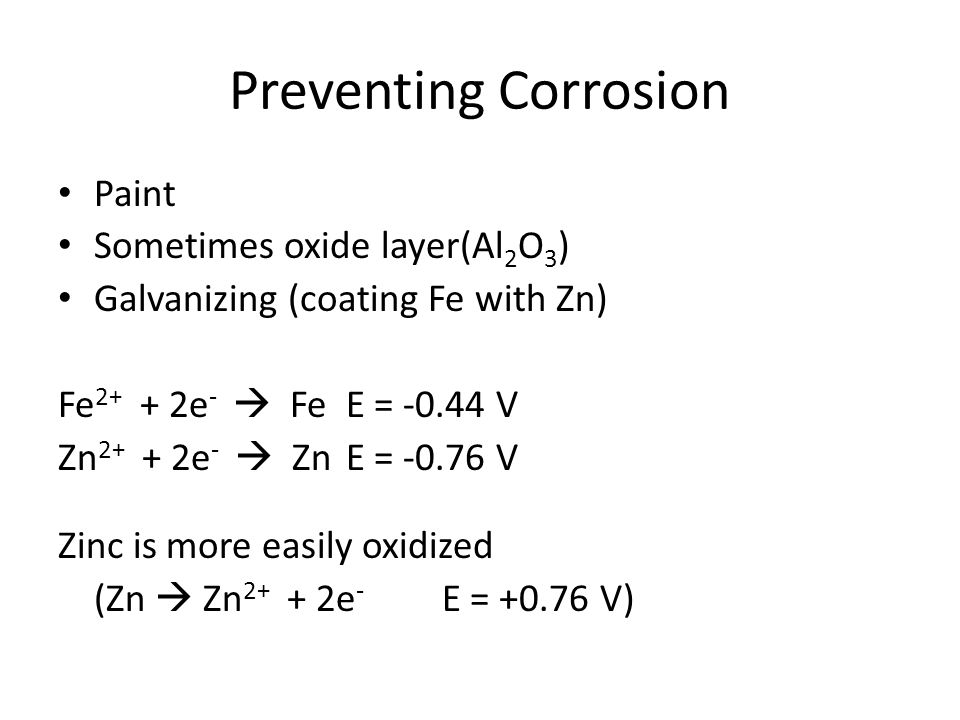 Preventing Corrosion Paint Sometimes oxide layer(Al 2 O 3 ) Galvanizing (coating Fe with Zn) Fe 2+ + 2e -  FeE = -0.44 V Zn 2+ + 2e -  ZnE = -0.76 V Zinc is more easily oxidized (Zn  Zn 2+ + 2e - E = +0.76 V)