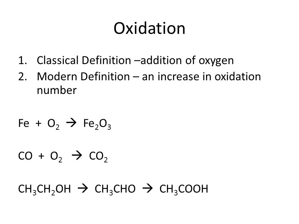 Oxidation 1.Classical Definition –addition of oxygen 2.Modern Definition – an increase in oxidation number Fe + O 2  Fe 2 O 3 CO + O 2  CO 2 CH 3 CH 2 OH  CH 3 CHO  CH 3 COOH