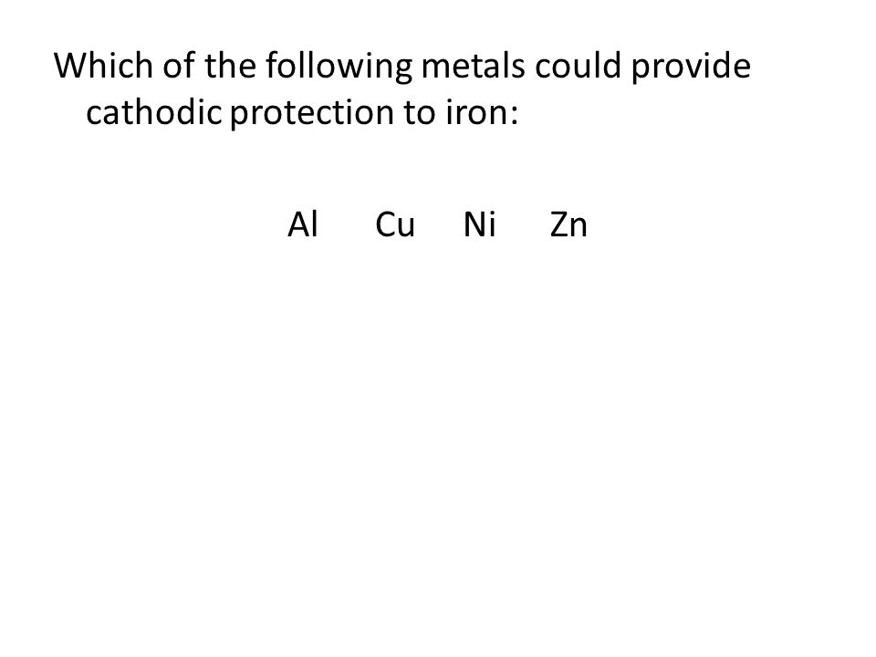 Which of the following metals could provide cathodic protection to iron: AlCuNiZn