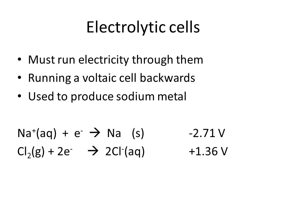Electrolytic cells Must run electricity through them Running a voltaic cell backwards Used to produce sodium metal Na + (aq) + e -  Na(s)-2.71 V Cl 2 (g) + 2e -  2Cl - (aq)+1.36 V
