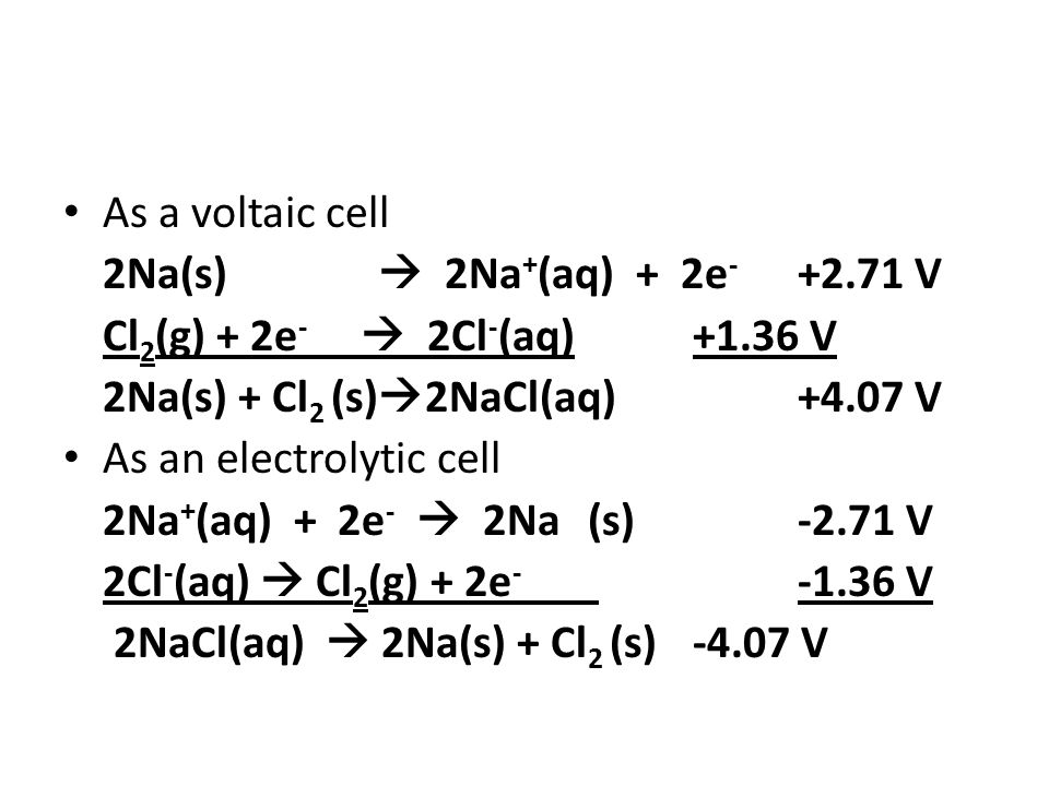 As a voltaic cell 2Na(s)  2Na + (aq) + 2e - +2.71 V Cl 2 (g) + 2e -  2Cl - (aq)+1.36 V 2Na(s) + Cl 2 (s)  2NaCl(aq)+4.07 V As an electrolytic cell 2Na + (aq) + 2e -  2Na(s)-2.71 V 2Cl - (aq)  Cl 2 (g) + 2e - -1.36 V 2NaCl(aq)  2Na(s) + Cl 2 (s)-4.07 V