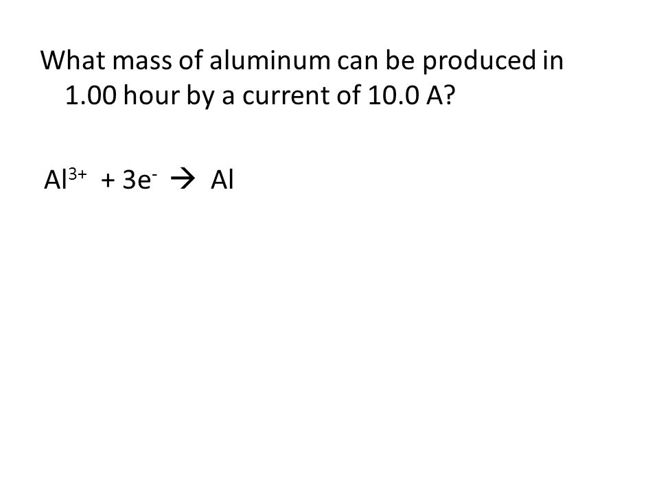 What mass of aluminum can be produced in 1.00 hour by a current of 10.0 A? Al 3+ + 3e -  Al