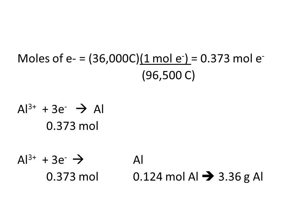 Moles of e- = (36,000C)(1 mol e - ) = 0.373 mol e - (96,500 C) Al 3+ + 3e -  Al 0.373 mol Al 3+ + 3e -  Al 0.373 mol0.124 mol Al  3.36 g Al