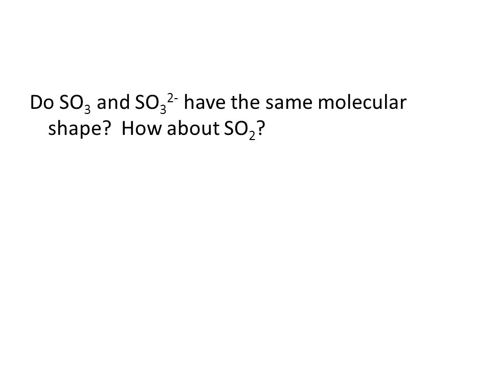 Do SO 3 and SO 3 2- have the same molecular shape? How about SO 2 ?