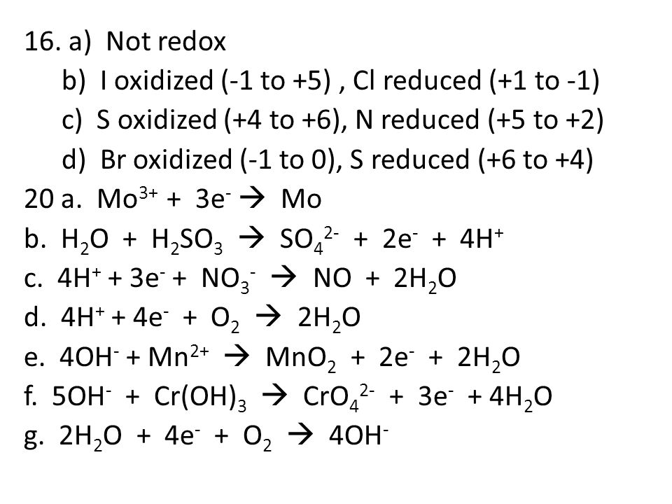 16. a) Not redox b) I oxidized (-1 to +5), Cl reduced (+1 to -1) c) S oxidized (+4 to +6), N reduced (+5 to +2) d) Br oxidized (-1 to 0), S reduced (+