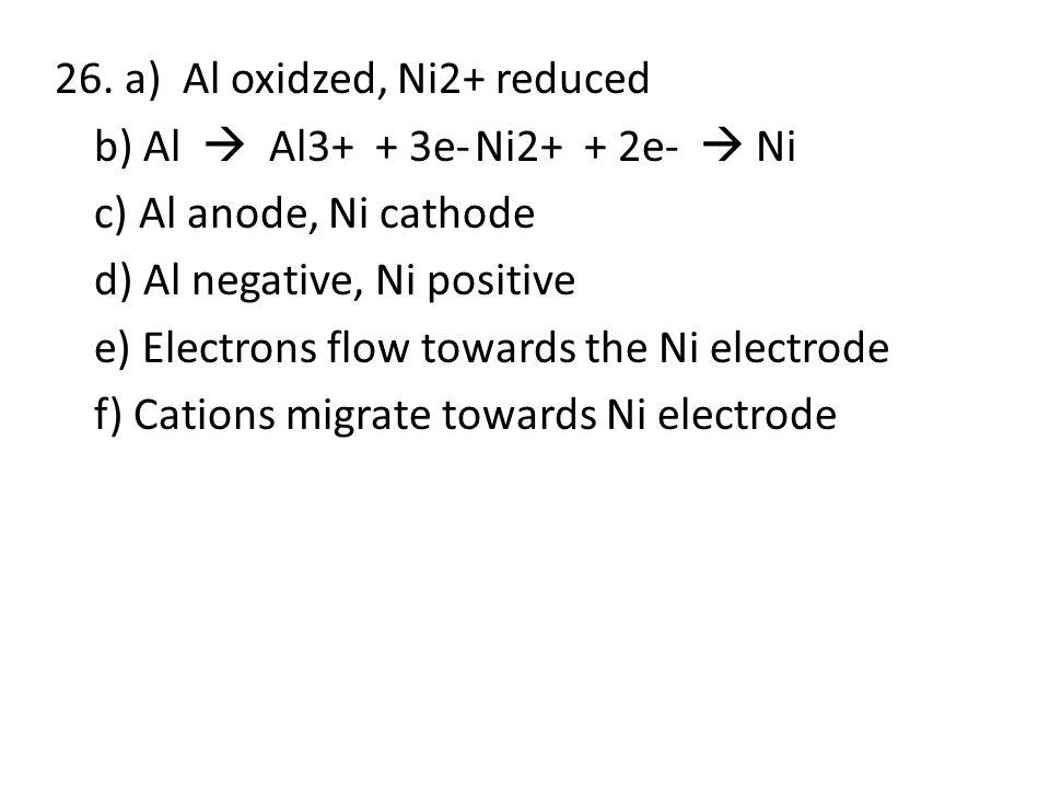 26. a) Al oxidzed, Ni2+ reduced b) Al  Al3+ + 3e-Ni2+ + 2e-  Ni c) Al anode, Ni cathode d) Al negative, Ni positive e) Electrons flow towards the Ni