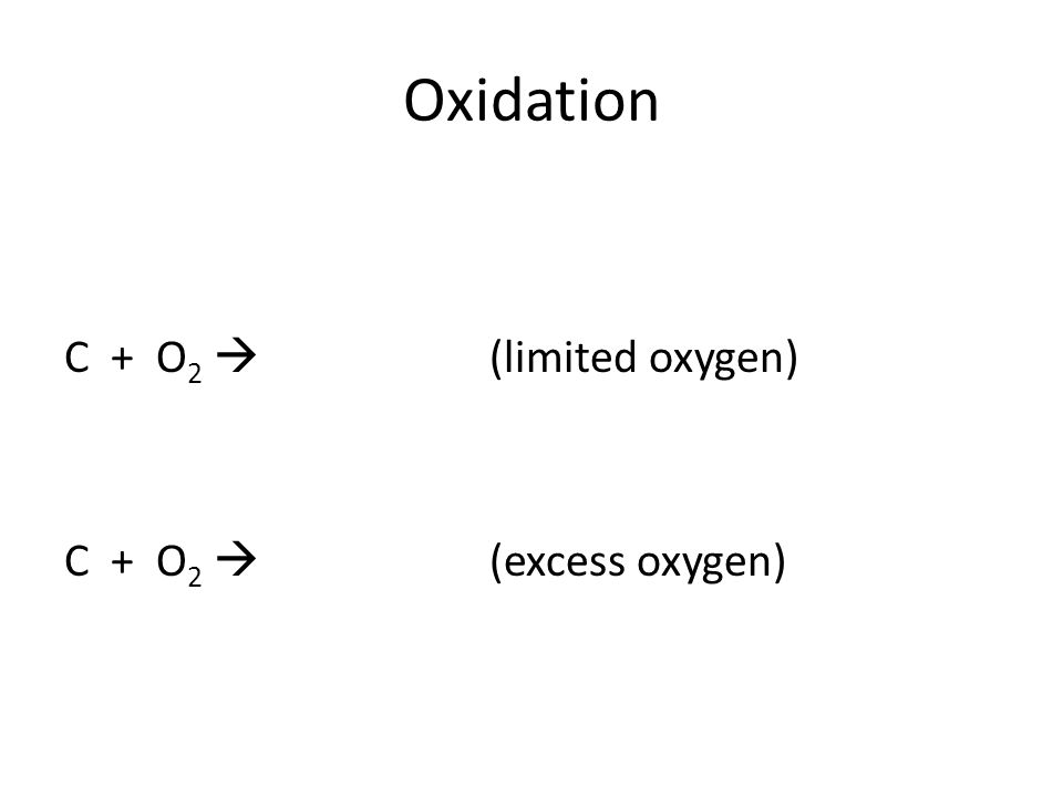 Oxidation C + O 2  (limited oxygen) C + O 2  (excess oxygen)