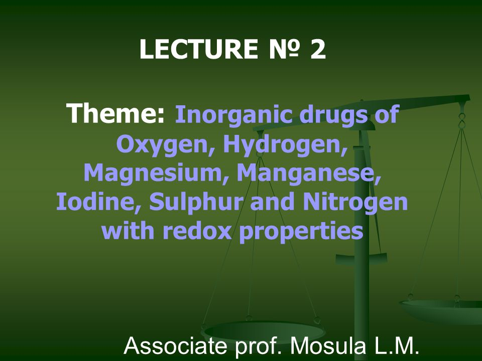 LECTURE № 2 Theme: Inorganic drugs of Oxygen, Hydrogen, Magnesium, Manganese, Iodine, Sulphur and Nitrogen with redox properties Associate prof. Mosul