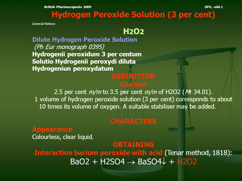 British Pharmacopoeia 2009 SPU, add.1 Hydrogen Peroxide Solution (3 per cent) General Notices H 2 O 2 Dilute Hydrogen Peroxide Solution (Ph Eur monogr