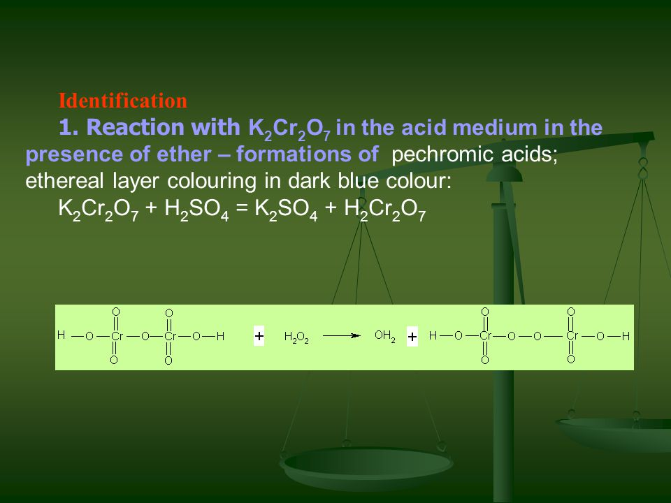 Identification 1. Reaction with K 2 Cr 2 O 7 in the acid medium in the presence of ether – formations of pechromic acids; ethereal layer colouring in