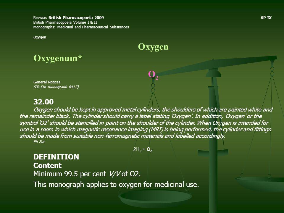 Browse: British Pharmacopoeia 2009 SP IX British Pharmacopoeia Volume I & II Monographs: Medicinal and Pharmaceutical Substances Oxygen Oxygenum* О 2