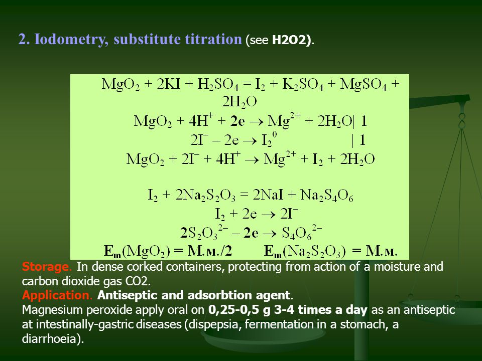 2. Iodometry, substitute titration (see Н2О2). Storage. In dense corked containers, protecting from action of a moisture and carbon dioxide gas CO2. A