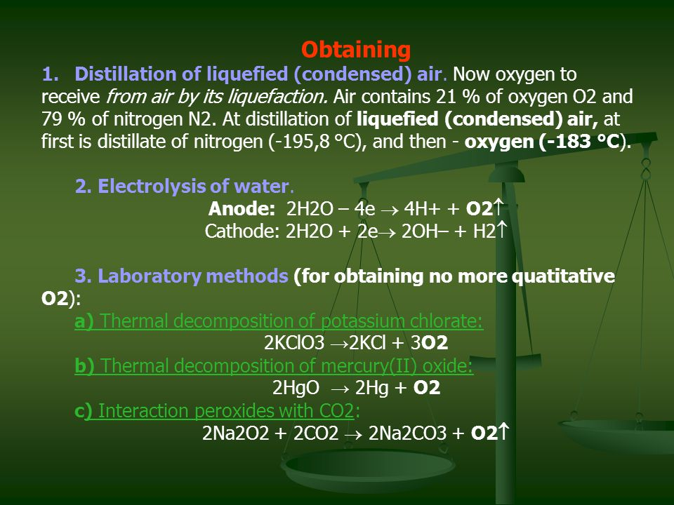 Obtaining 1.Distillation of liquefied (condensed) air. Now oxygen to receive from air by its liquefaction. Air contains 21 % of oxygen О2 and 79 % of