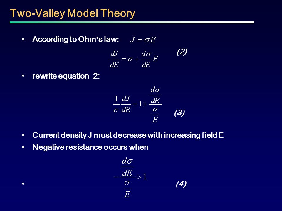 Two-Valley Model Theory According to Ohm ' s law: (2) rewrite equation 2: (3) Current density J must decrease with increasing field E Negative resista
