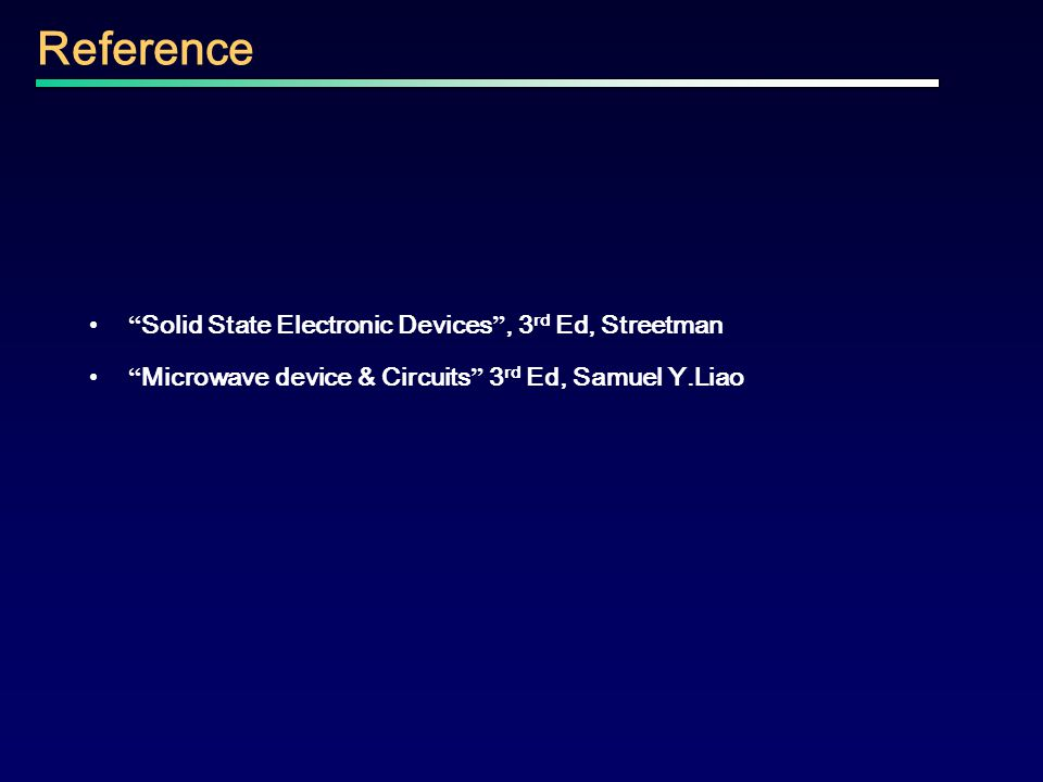 """"""" Solid State Electronic Devices """", 3 rd Ed, Streetman """" Microwave device & Circuits """" 3 rd Ed, Samuel Y.Liao Reference"""